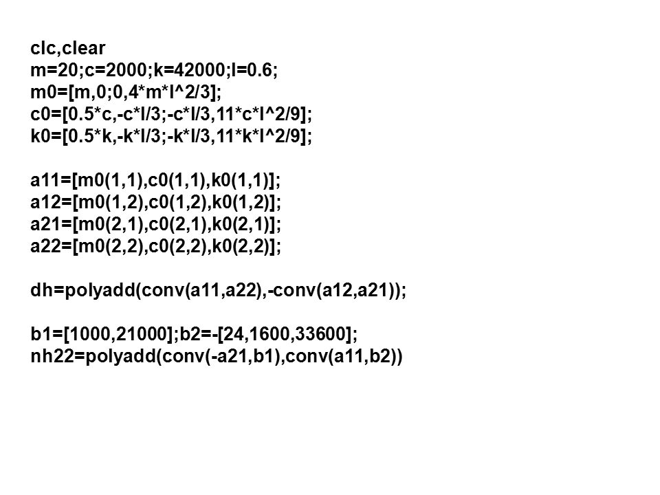 clc,clear m=20;c=2000;k=42000;l=0.6; m0=[m,0;0,4*m*l^2/3]; c0=[0.5*c,-c*l/3;-c*l/3,11*c*l^2/9]; k0=[0.5*k,-k*l/3;-k*l/3,11*k*l^2/9];